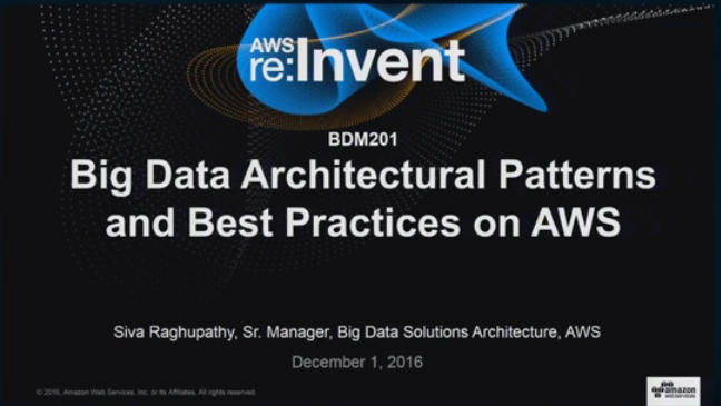 AWS re:Invent 2016 | (BDM201) Big Data Architectural Patterns and Best Practices on AWS